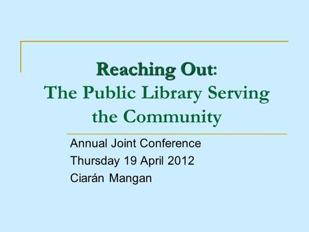 Reaching Out Reaching Out: The Public Library Serving the Community Annual Joint Conference Thursday 19 April 2012 Ciarán Mangan.