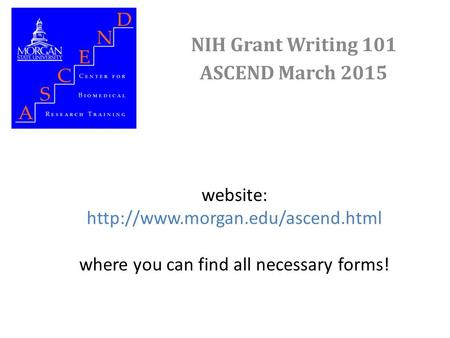 Website:  where you can find all necessary forms! NIH Grant Writing 101 ASCEND March 2015.