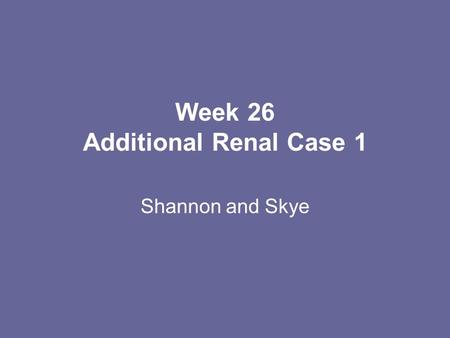 Week 26 Additional Renal Case 1 Shannon and Skye.