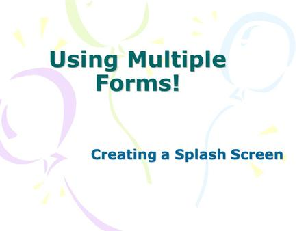 Using Multiple Forms! Creating a Splash Screen. Uses of Multiple Forms Includes: Dialog Boxes (appear often in Windows Programs) Splash Screen (a window.
