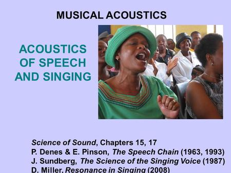 ACOUSTICS OF SPEECH AND SINGING MUSICAL ACOUSTICS Science of Sound, Chapters 15, 17 P. Denes & E. Pinson, The Speech Chain (1963, 1993) J. Sundberg, The.