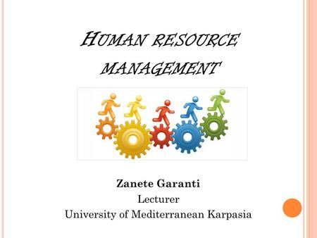 H UMAN RESOURCE MANAGEMENT Zanete Garanti Lecturer University of Mediterranean Karpasia.