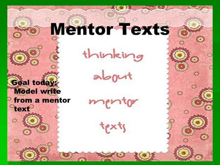 Mentor Texts Mentor Texts Goal today: Model write from a mentor text.