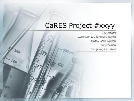 CaRES Project #xxyy Project title Date when you began this project CaRES intern name(s) Your school(s) Your preceptor's name.