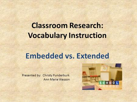 Classroom Research: Vocabulary Instruction Embedded vs. Extended Presented by: Christy Funderburk Ann Marie Wasson.