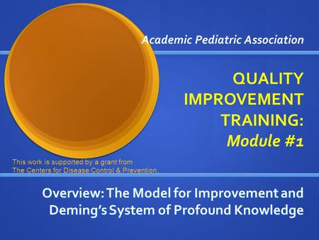Academic Pediatric Association QUALITY IMPROVEMENT TRAINING: Module #1 Overview: The Model for Improvement and Deming's System of Profound Knowledge This.