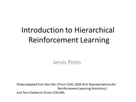 Introduction to Hierarchical Reinforcement Learning Jervis Pinto Slides adapted from Ron Parr (From ICML 2005 Rich Representations for Reinforcement Learning.