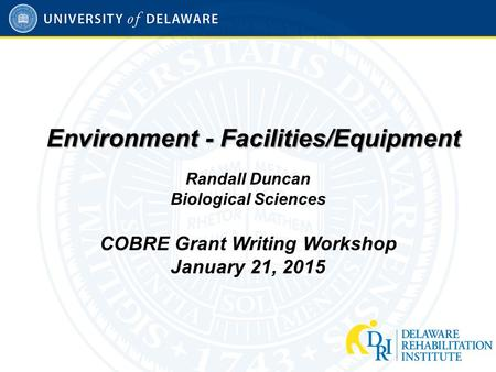 Environment - Facilities/Equipment Randall Duncan Biological Sciences COBRE Grant Writing Workshop January 21, 2015.