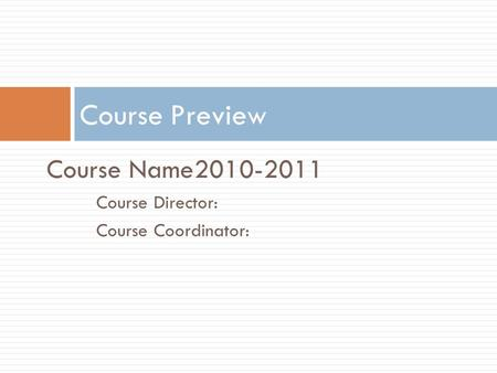 Course Name2010-2011 Course Director: Course Coordinator: Course Preview.