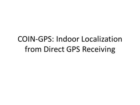 COIN-GPS: Indoor Localization from Direct GPS Receiving.