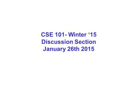 CSE 101- Winter '15 Discussion Section January 26th 2015.