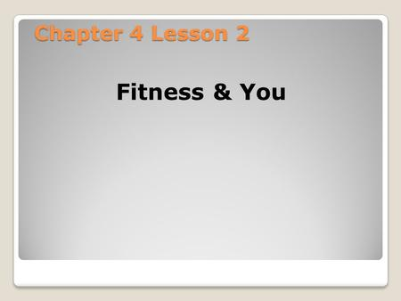 Chapter 4 Lesson 2 Fitness & You. Lesson 2 Fitness & You Objectives: ◦Identify and describe the 5 areas of health related-fitness. ◦Examine the relationship.