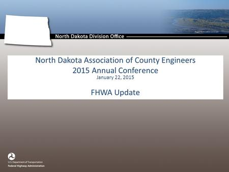 North Dakota Association of County Engineers 2015 Annual Conference January 22, 2015 FHWA Update.