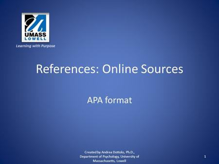 References: Online Sources APA format Created by Andrea Dottolo, Ph.D., Department of Psychology, University of Massachusetts, Lowell 1.
