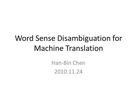 Word Sense Disambiguation for Machine Translation Han-Bin Chen 2010.11.24.