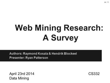 Web Mining Research: A Survey Authors: Raymond Kosala & Hendrik Blockeel Presenter: Ryan Patterson April 23rd 2014 CS332 Data Mining pg 01.