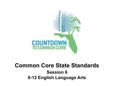 Common Core State Standards Session 6 6-12 English Language Arts.