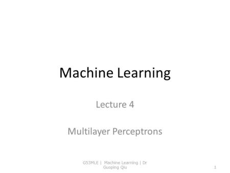 Machine Learning Lecture 4 Multilayer Perceptrons G53MLE | Machine Learning | Dr Guoping Qiu1.