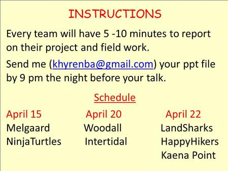 INSTRUCTIONS Every team will have 5 -10 minutes to report on their project and field work. Send me your ppt file by 9 pm the night.