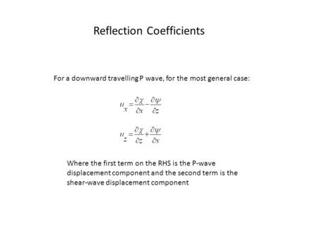 Reflection Coefficients For a downward travelling P wave, for the most general case: Where the first term on the RHS is the P-wave displacement component.