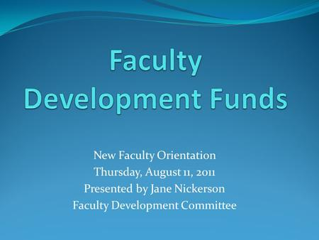 New Faculty Orientation Thursday, August 11, 2011 Presented by Jane Nickerson Faculty Development Committee.