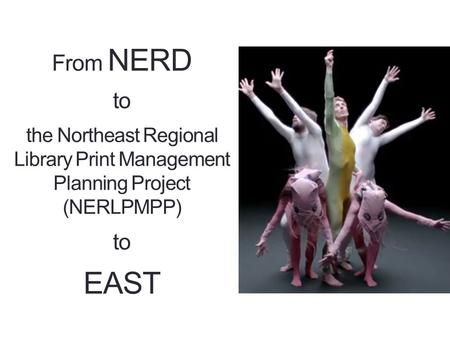 From NERD to the Northeast Regional Library Print Management Planning Project (NERLPMPP) to EAST.