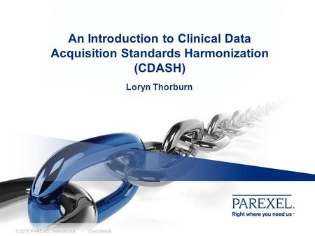 An Introduction to Clinical Data Acquisition Standards Harmonization (CDASH) Loryn Thorburn © 2010 PAREXEL International | Confidential.