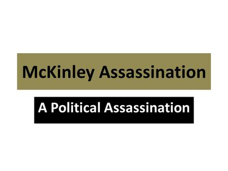 McKinley Assassination A Political Assassination.