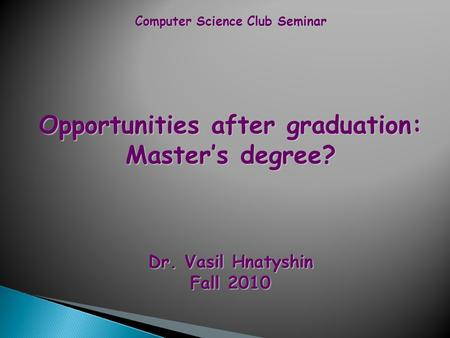 Computer Science Club Seminar Opportunities after graduation: Master's degree? Dr. Vasil Hnatyshin Fall 2010.