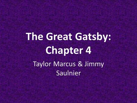 The Great Gatsby: Chapter 4 Taylor Marcus & Jimmy Saulnier.