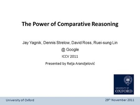 Presented by Relja Arandjelović The Power of Comparative Reasoning University of Oxford 29 th November 2011 Jay Yagnik, Dennis Strelow, David Ross, Ruei-sung.