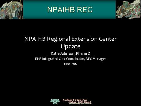 NPAIHB REC NPAIHB Regional Extension Center Update Katie Johnson, Pharm D EHR Integrated Care Coordinator, REC Manager June 2012.