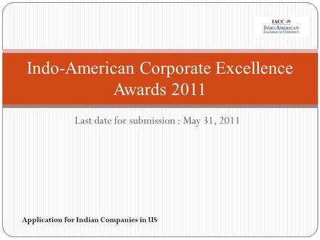 Last date for submission : May 31, 2011 Indo-American Corporate Excellence Awards 2011 Application for Indian Companies in US.