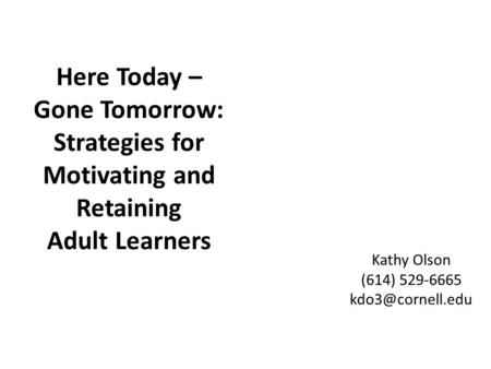 Here Today – Gone Tomorrow: Strategies for Motivating and Retaining Adult Learners Kathy Olson (614) 529-6665