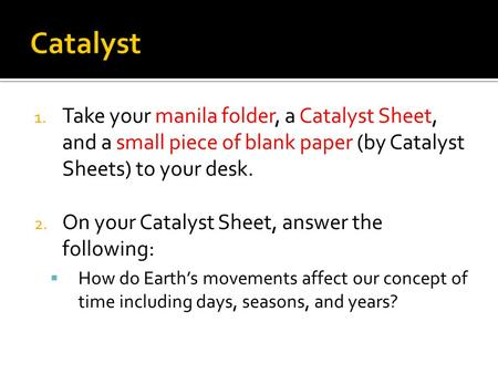 1. Take your manila folder, a Catalyst Sheet, and a small piece of blank paper (by Catalyst Sheets) to your desk. 2. On your Catalyst Sheet, answer the.