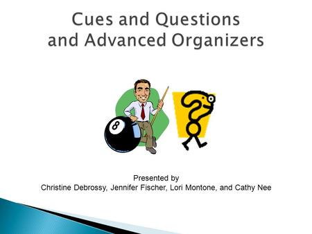 Cues and Questions and Advanced Organizers Presented by Christine Debrossy, Jennifer Fischer, Lori Montone, and Cathy Nee.