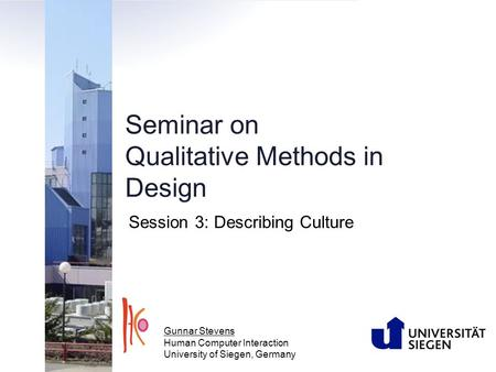 Seminar on Qualitative Methods in Design Session 3: Describing Culture Gunnar Stevens Human Computer Interaction University of Siegen, Germany.