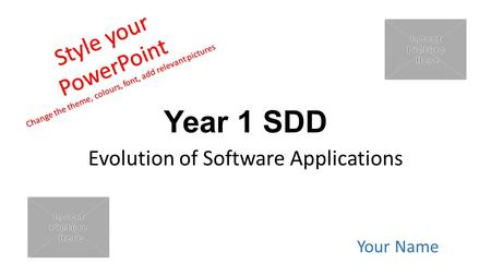 Year 1 SDD Evolution of Software Applications Your Name Style your PowerPoint Change the theme, colours, font, add relevant pictures.