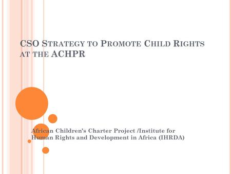 CSO S TRATEGY TO P ROMOTE C HILD R IGHTS AT THE ACHPR African Children's Charter Project /Institute for Human Rights and Development in Africa (IHRDA)