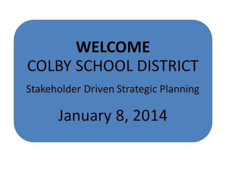 WELCOME COLBY SCHOOL DISTRICT Stakeholder Driven Strategic Planning January 8, 2014.