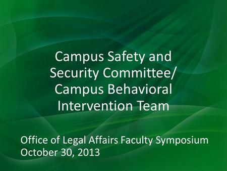 Campus Safety and Security Committee/ Campus Behavioral Intervention Team Office of Legal Affairs Faculty Symposium October 30, 2013.