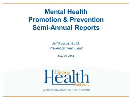 ADDICTIONS AND MENTAL HEALTH DIVISION Mental Health Promotion & Prevention Semi-Annual Reports Jeff Ruscoe, Ed.M. Prevention Team Lead May 29, 2014.