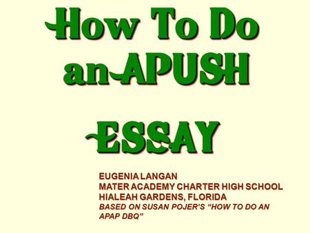 "How To Do an APUSH ESSAY ESSAY EUGENIA LANGAN MATER ACADEMY CHARTER HIGH SCHOOL HIALEAH GARDENS, FLORIDA BASED ON SUSAN POJER'S ""HOW TO DO AN APAP DBQ"""