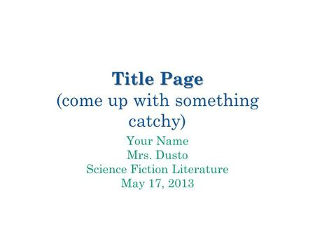 Title Page Title Page (come up with something catchy) Your Name Mrs. Dusto Science Fiction Literature May 17, 2013.