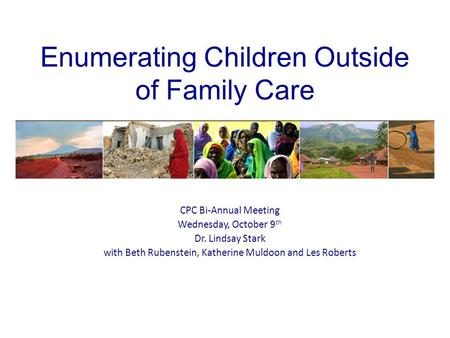 Enumerating Children Outside of Family Care CPC Bi-Annual Meeting Wednesday, October 9 th Dr. Lindsay Stark with Beth Rubenstein, Katherine Muldoon and.