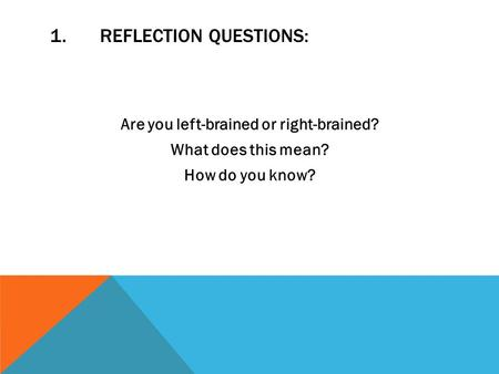 1.REFLECTION QUESTIONS: Are you left-brained or right-brained? What does this mean? How do you know?