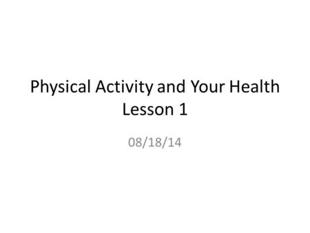Physical Activity and Your Health Lesson 1 08/18/14.