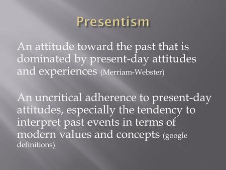An attitude toward the past that is dominated by present-day attitudes and experiences (Merriam-Webster) An uncritical adherence to present-day attitudes,