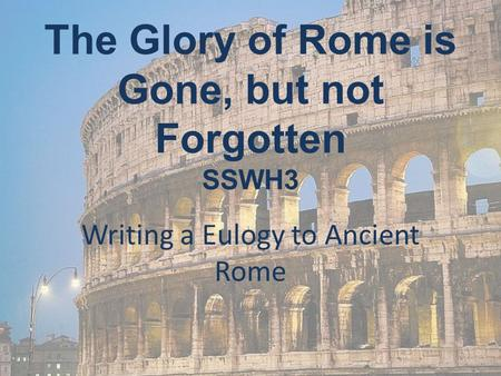 The Glory of Rome is Gone, but not Forgotten SSWH3 Writing a Eulogy to Ancient Rome.