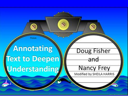 Annotating Text to Deepen Understanding Doug Fisher and Nancy Frey Modified by SHEILA HARRIS.